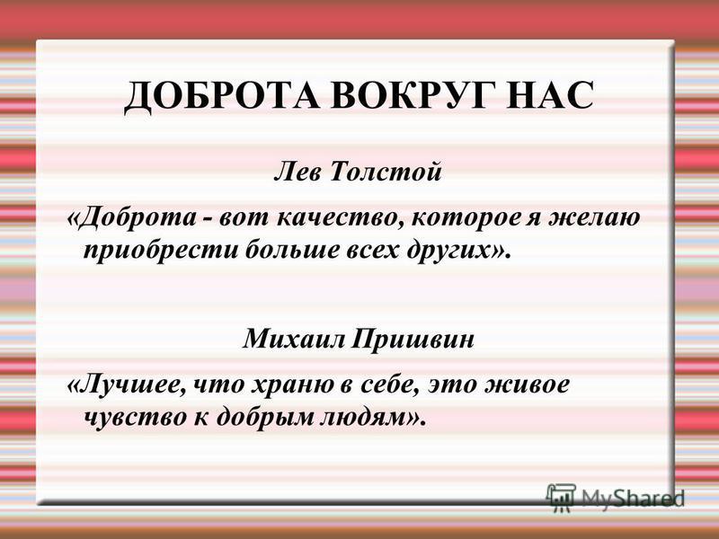 ДОБРОТА ВОКРУГ НАС Лев Толстой «Доброта - вот качество, которое я желаю приобрести больше всех других». Михаил Пришвин «Лучшее, что храню в себе, это живое чувство к добрым людям».