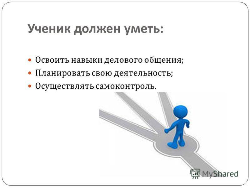 Ученик должен уметь : Освоить навыки делового общения ; Планировать свою деятельность ; Осуществлять самоконтроль.