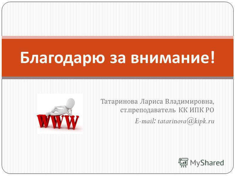 Татаринова Лариса Владимировна, ст. преподаватель КК ИПК РО E-mail: tatarinova@kipk.ru Благодарю за внимание !