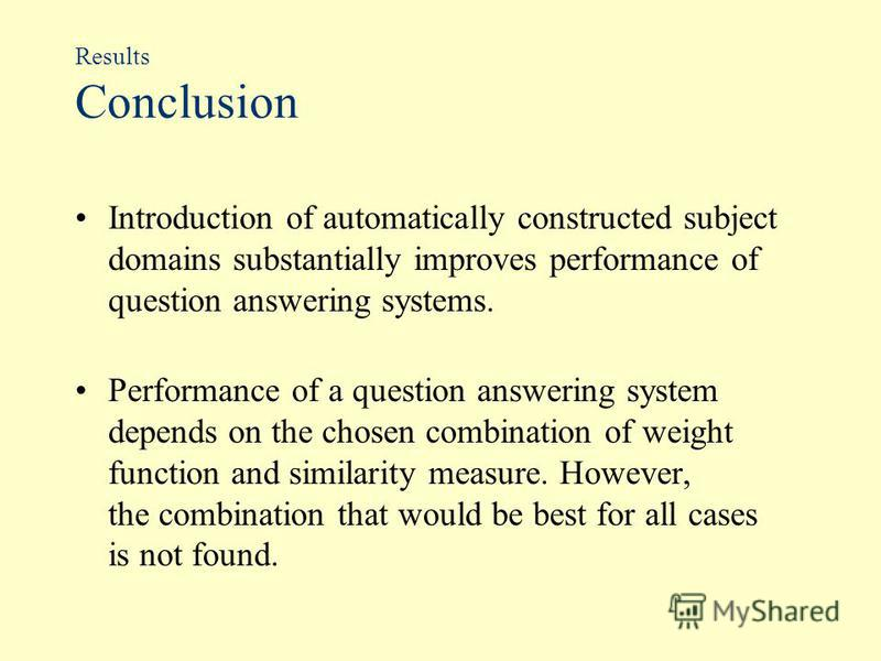 Results Conclusion Introduction of automatically constructed subject domains substantially improves performance of question answering systems. Performance of a question answering system depends on the chosen combination of weight function and similar