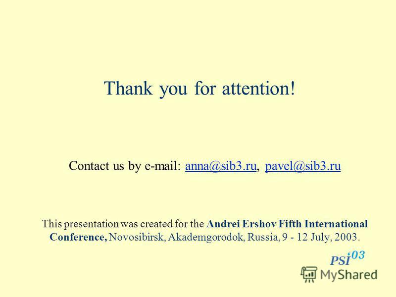Thank you for attention! Contact us by e-mail: anna@sib3.ru, pavel@sib3.ruanna@sib3.rupavel@sib3.ru This presentation was created for the Andrei Ershov Fifth International Conference, Novosibirsk, Akademgorodok, Russia, 9 - 12 July, 2003.