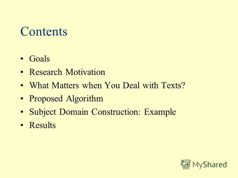 Contents Goals Research Motivation What Matters when You Deal with Texts? Proposed Algorithm Subject Domain Construction: Example Results