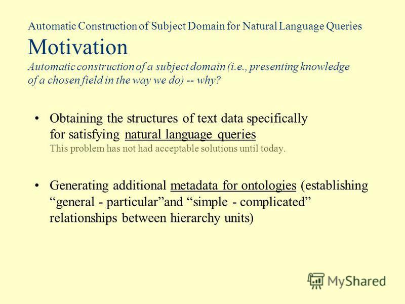 Automatic Construction of Subject Domain for Natural Language Queries Motivation Automatic construction of a subject domain (i.e., presenting knowledge of a chosen field in the way we do) -- why? Obtaining the structures of text data specifically for