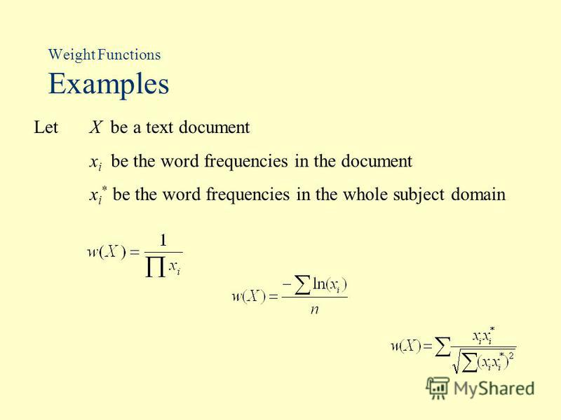 Weight Functions Examples Let X be a text document x i be the word frequencies in the document x i * be the word frequencies in the whole subject domain