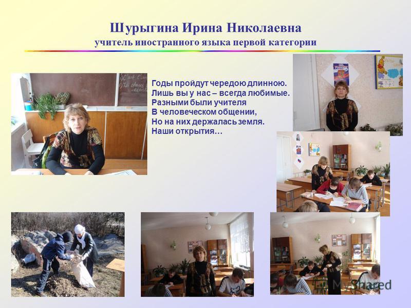 Шурыгина Ирина Николаевна учитель иностранного языка первой категории Годы пройдут чередою длинною. Лишь вы у нас – всегда любимые. Разными были учителя В человеческом общении, Но на них держалась земля. Наши открытия…