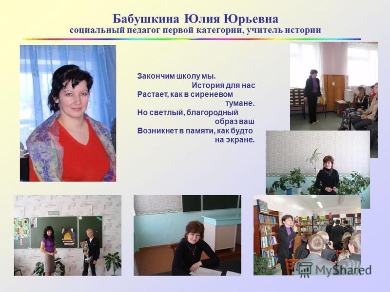 Бабушкина Юлия Юрьевна социальный педагог первой категории, учитель истории Закончим школу мы. История для нас Растает, как в сиреневом тумане. Но светлый, благородный образ ваш Возникнет в памяти, как будто на экране.