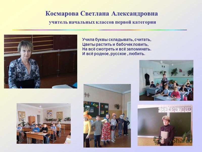 Космарова Светлана Александровна учитель начальных классов первой категории Учила буквы складывать, считать, Цветы растить и бабочек ловить, На всё смотреть и всё запоминать. И всё родное, русское, любить.