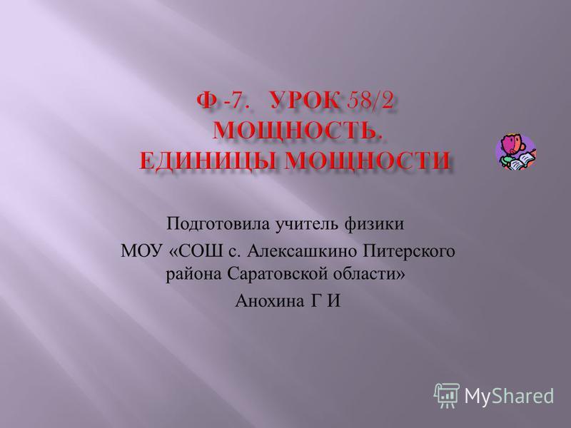 Подготовила учитель физики МОУ « СОШ с. Алексашкино Питерского района Саратовской области » Анохина Г И