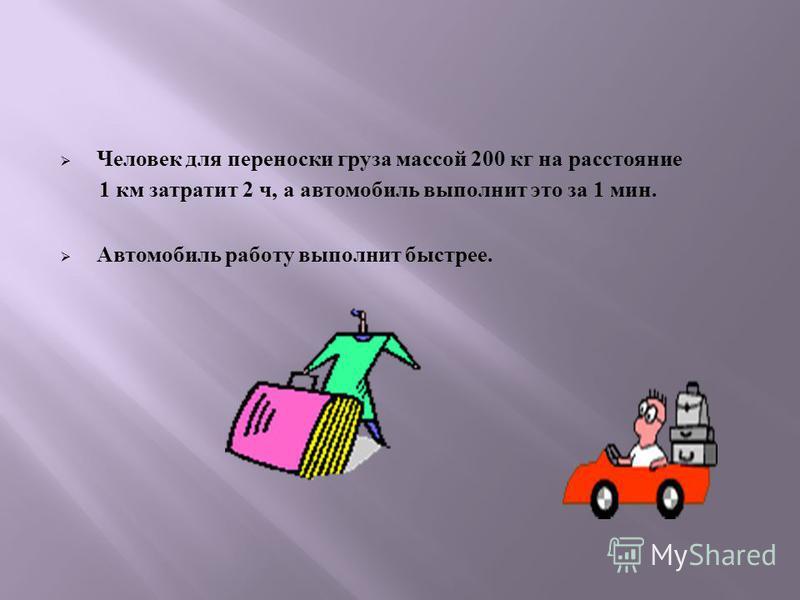 Человек д ля переноски г руза м ассой 200 к г н а расстояние 1 к м з тратит 2 ч, а автомобиль выполнит э то з а 1 м ин. Автомобиль работу выполнит быстрее.