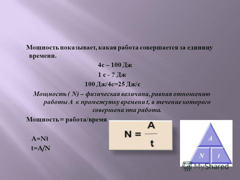 Мощность показывает, какая работа совершается за единицу времени. 4 с – 100 Дж 1 с - ? Дж 100 Дж /4 с =25 Дж / с Мощность ( N) – физическая величина, равная отношению работы A к промежутку времени t, в течение которого совершена эта работа. Мощность