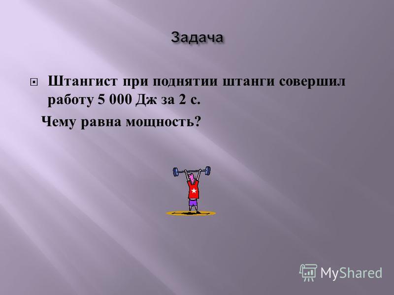 Штангист при поднятии штанги совершил работу 5 000 Дж за 2 с. Чему равна мощность ?