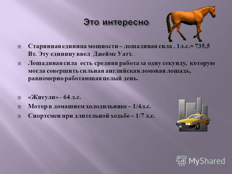 Старинная единица мощности – лошадиная сила. 1 л. с.= 735,5 Вт. Эту единицу ввел Джеймс Уатт. Лошадиная сила есть средняя работа за одну секунду, которую могла совершить сильная английская ломовая лошадь, равномерно работающая целый день. « Жигули »