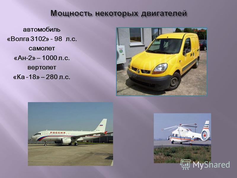 автомобиль «Волга 3102» - 98 л.с. самолет «Ан-2» – 1000 л.с. вертолет «Ка -18» – 280 л.с.