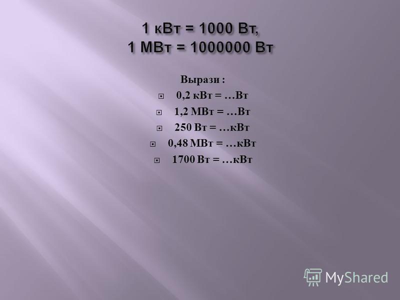 Вырази : 0,2 к Вт = … Вт 1,2 МВт = … Вт 250 Вт = … к Вт 0,48 МВт = … к Вт 1700 Вт = … к Вт