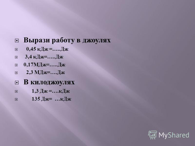 Вырази работу в джоулях 0,45 к Дж =….. Дж 3,4 к Дж =….. Дж 0,17 МДж =….. Дж 2,3 МДж =…. Дж В килоджоулях 1,3 Дж =…. к Дж 135 Дж = … к Дж