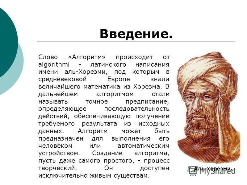 Введение. Слово «Алгоритм» происходит от algorithmi - латинского написания имени аль-Хорезми, под которым в средневековой Европе знали величайшего математика из Хорезма. В дальнейшем алгоритмом стали называть точное предписание, определяющее последов