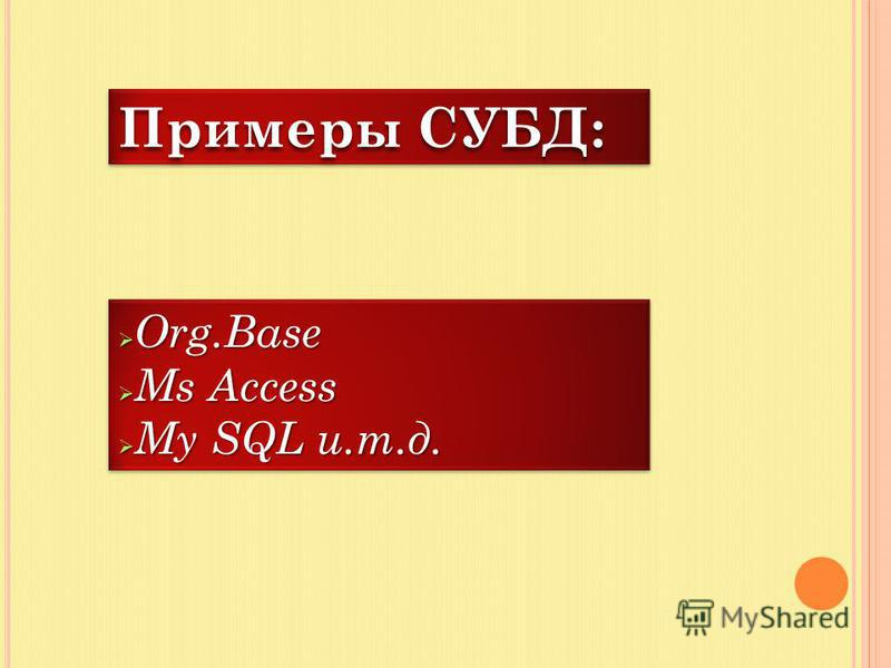 Примеры СУБД: Org.Base Org.Base Ms Access Ms Access My SQL и.т.д. My SQL и.т.д. Org.Base Org.Base Ms Access Ms Access My SQL и.т.д. My SQL и.т.д.