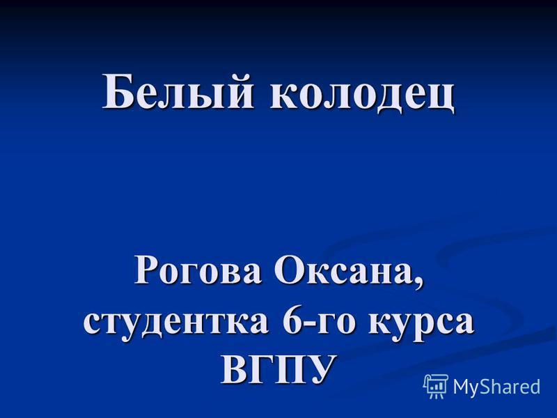 Белый колодец Рогова Оксана, студентка 6-го курса ВГПУ