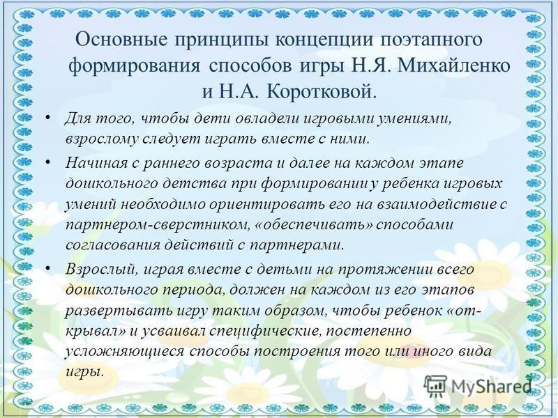 Основные принципы концепции поэтапного формирования способов игры Н.Я. Михайленко и Н.А. Коротковой. Для того, чтобы дети овладели игровыми умениями, взрослому следует играть вместе с ними. Начиная с раннего возраста и далее на каждом этапе дошкольно