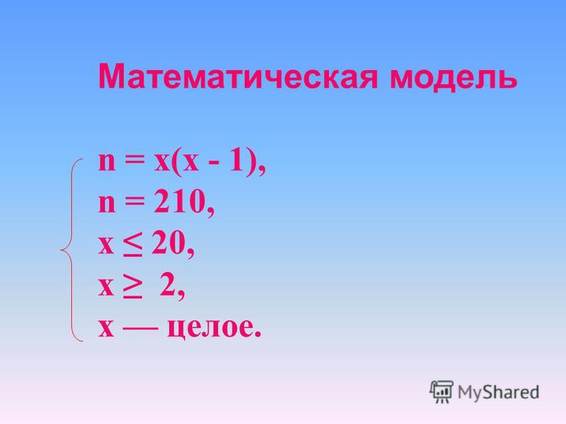 Математическая модель n = х(х - 1), n = 210, х 20, х 2, х целое.