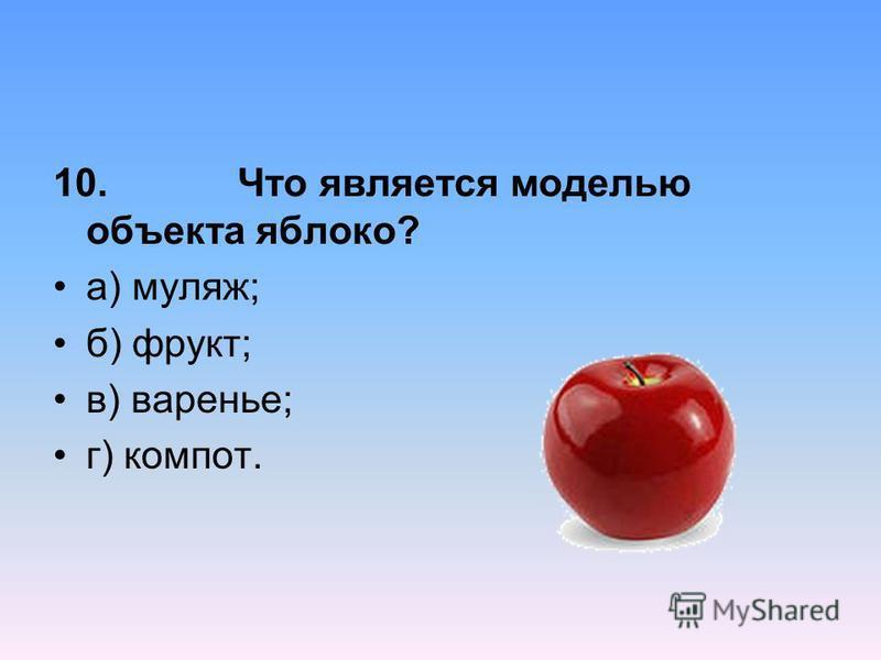 10. Что является моделью объекта яблоко? а) муляж; б) фрукт; в) варенье; г) компот.