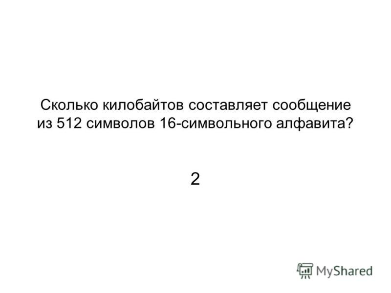 Сколько килобайтов составляет сообщение из 512 символов 16-символьного алфавита? 2