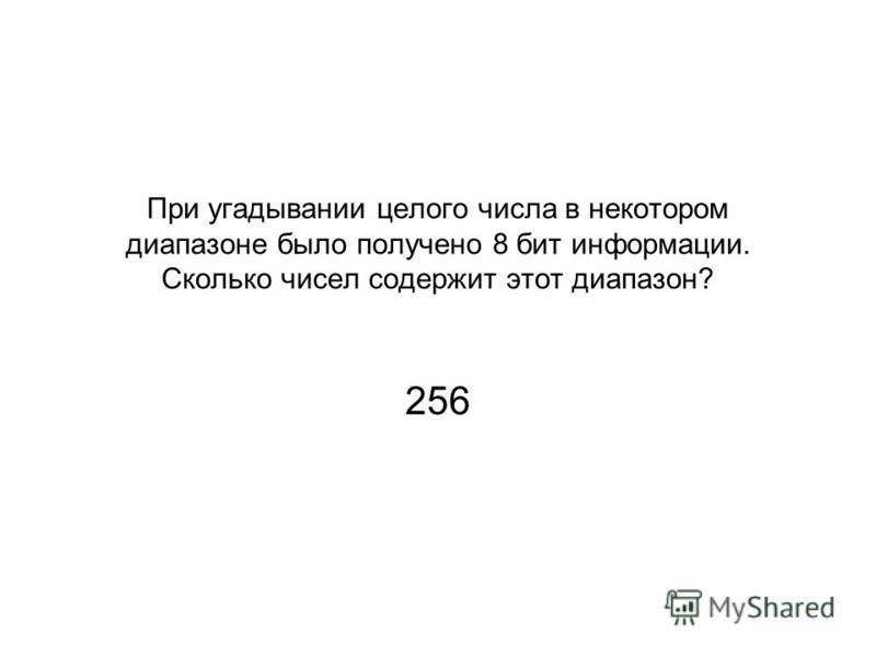 При угадывании целого числа в некотором диапазоне было получено 8 бит информации. Сколько чисел содержит этот диапазон? 256