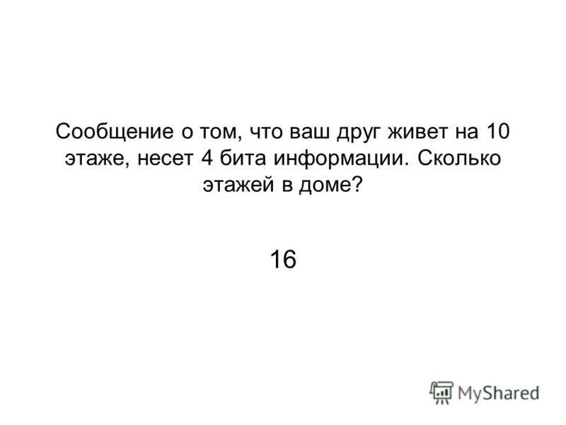 Сообщение о том, что ваш друг живет на 10 этаже, несет 4 бита информации. Сколько этажей в доме? 16