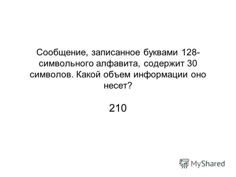 Сообщение, записанное буквами 128- символьного алфавита, содержит 30 символов. Какой объем информации оно несет? 210