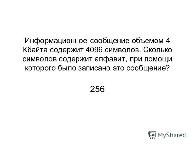 Информационное сообщение объемом 4 Кбайта содержит 4096 символов. Сколько символов содержит алфавит, при помощи которого было записано это сообщение? 256