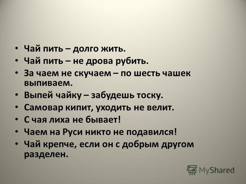 Чай пить – долго жить. Чай пить – не дрова рубить. За чаем не скучаем – по шесть чашек выпиваем. Выпей чайку – забудешь тоску. Самовар кипит, уходить не велит. С чая лиха не бывает! Чаем на Руси никто не подавился! Чай крепче, если он с добрым другом