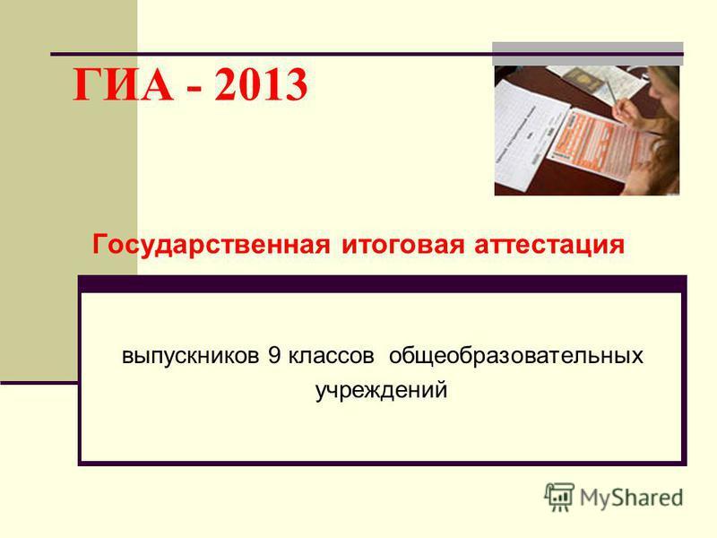 ГИА - 2013 Государственная итоговая аттестация выпускников 9 классов общеобразовательных учреждений