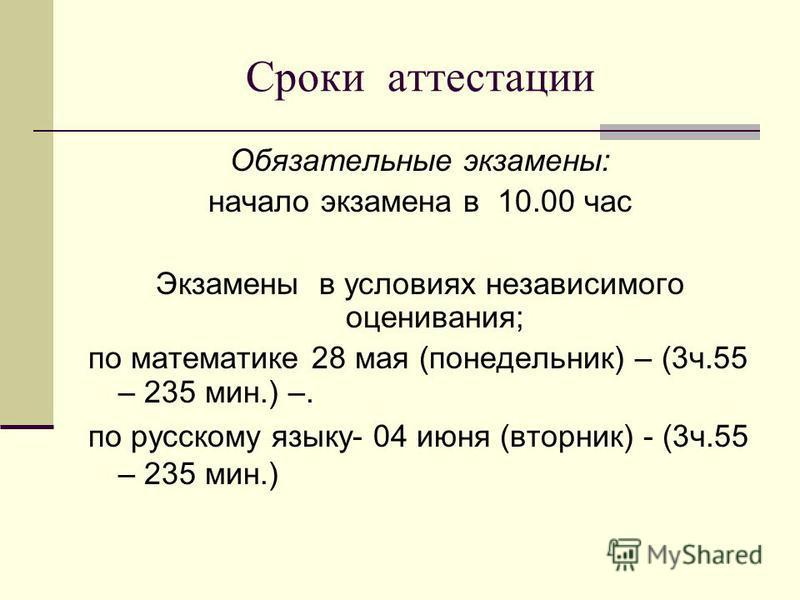 Сроки аттестации Обязательные экзамены: начало экзамена в 10.00 час Экзамены в условиях независимого оценивания; по математике 28 мая (понедельник) – (3 ч.55 – 235 мин.) –. по русскому языку- 04 июня (вторник) - (3 ч.55 – 235 мин.)
