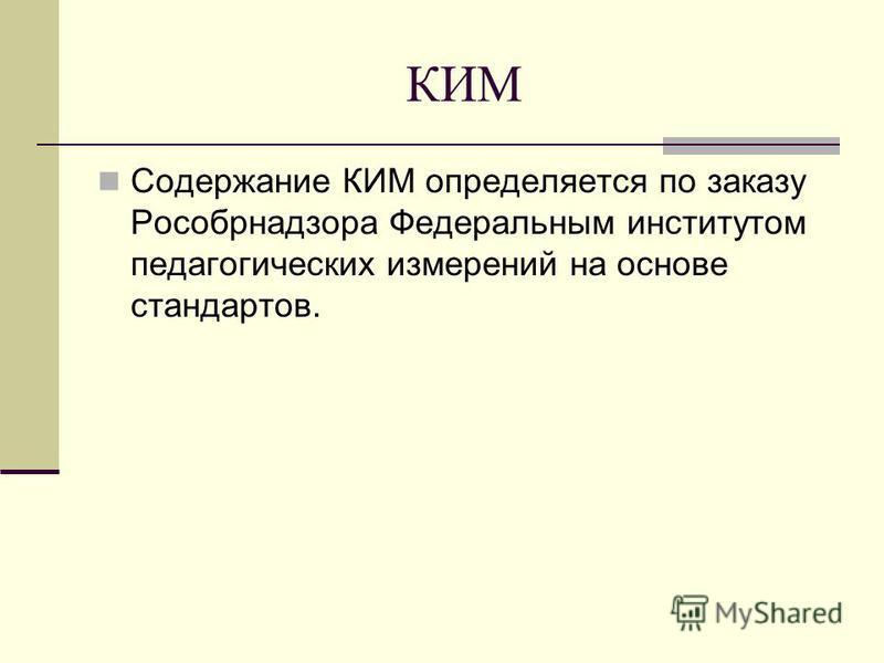 КИМ Содержание КИМ определяется по заказу Рособрнадзора Федеральным институтом педагогических измерений на основе стандартов.