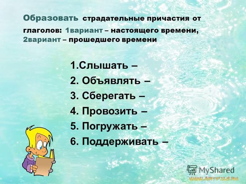 Образовать страдательные причастия от глаголов: 1 вариант – настоящего времени, 2 вариант – прошедшего времени 1. Слышать – 2. Объявлять – 3. Сберегать – 4. Провозить – 5. Погружать – 6. Поддерживать –