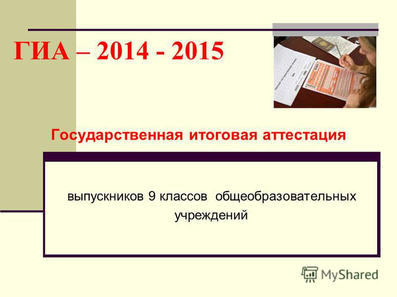 ГИА – 2014 - 2015 Государственная итоговая аттестация выпускников 9 классов общеобразовательных учреждений