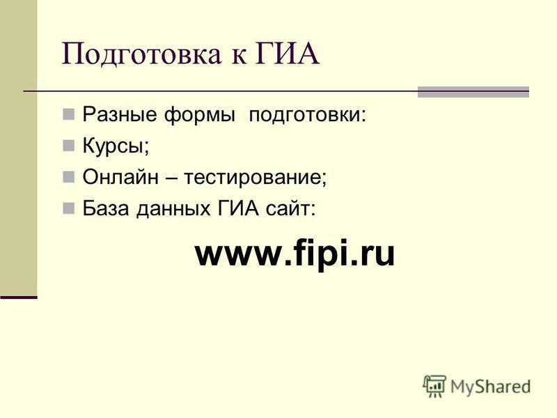 Подготовка к ГИА Разные формы подготовки: Курсы; Онлайн – тестирование; База данных ГИА сайт: www.fipi.ru