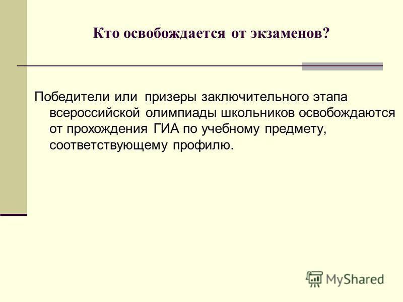 Кто освобождается от экзаменов? Победители или призеры заключительного этапа всероссийской олимпиады школьников освобождаются от прохождения ГИА по учебному предмету, соответствующему профилю.
