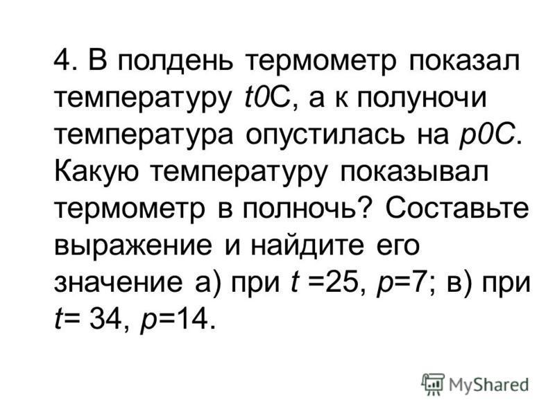 4. В полдень термометр показал температуру t0C, а к полуночи температура опустилась на p0С. Какую температуру показывал термометр в полночь? Составьте выражение и найдите его значение а) при t =25, p=7; в) при t= 34, p=14.