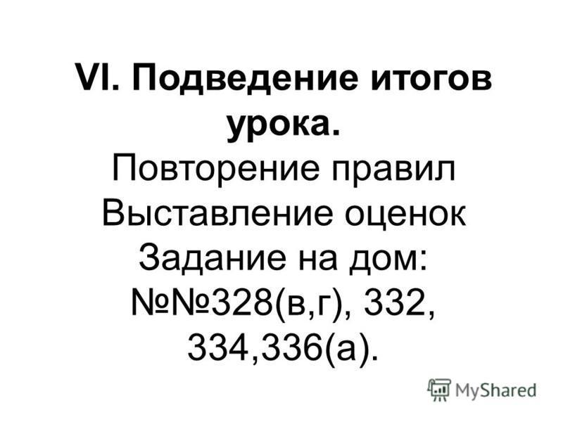 VI. Подведение итогов урока. Повторение правил Выставление оценок Задание на дом: 328(в,г), 332, 334,336(а).