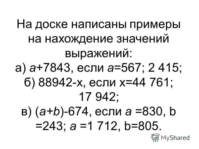 На доске написаны примеры на нахождение значений выражений: а) а+7843, если а=567; 2 415; б) 88942-х, если х=44 761; 17 942; в) (а+b)-674, если а =830, b =243; а =1 712, b=805.