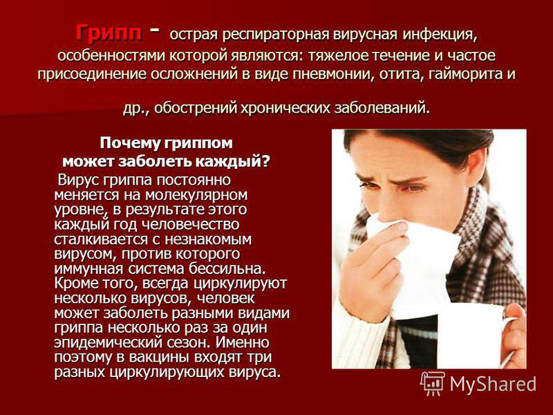 Грипп - острая респираторная вирусная инфекция, особенностями которой являются: тяжелое течение и частое присоединение осложнений в виде пневмонии, отита, гайморита и др., обострений хронических заболеваний. Почему гриппом может заболеть каждый? Виру