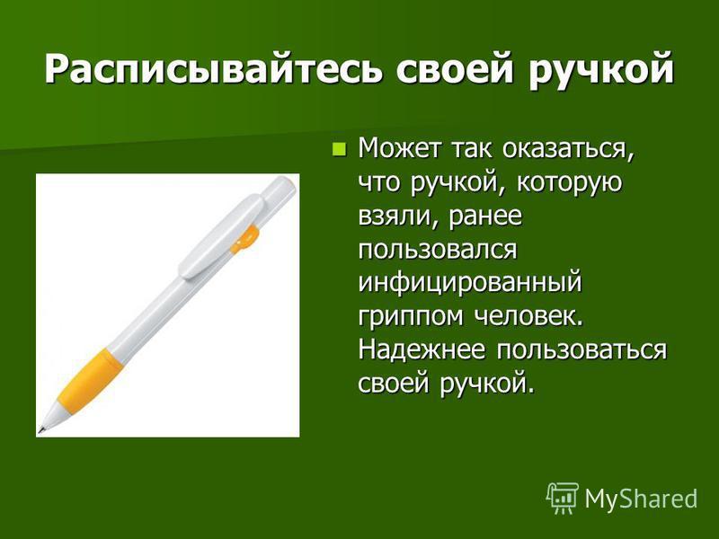 Расписывайтесь своей ручкой Может так оказаться, что ручкой, которую взяли, ранее пользовался инфицированный гриппом человек. Надежнее пользоваться своей ручкой. Может так оказаться, что ручкой, которую взяли, ранее пользовался инфицированный гриппом
