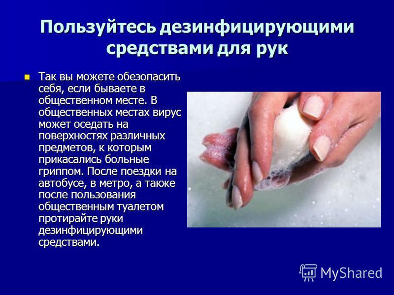 Пользуйтесь дезинфицирующими средствами для рук Так вы можете обезопасить себя, если бываете в общественном месте. В общественных местах вирус может оседать на поверхностях различных предметов, к которым прикасались больные гриппом. После поездки на