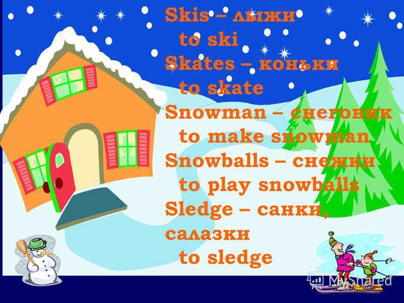 Skis – лыжи to ski Skates – коньки to skate Snowman – снеговик to make snowman Snowballs – снежки to play snowballs Sledge – санки, салазки to sledge