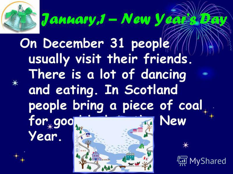 January,1 – New Years Day On December 31 people usually visit their friends. There is a lot of dancing and eating. In Scotland people bring a piece of coal for good luck in the New Year.