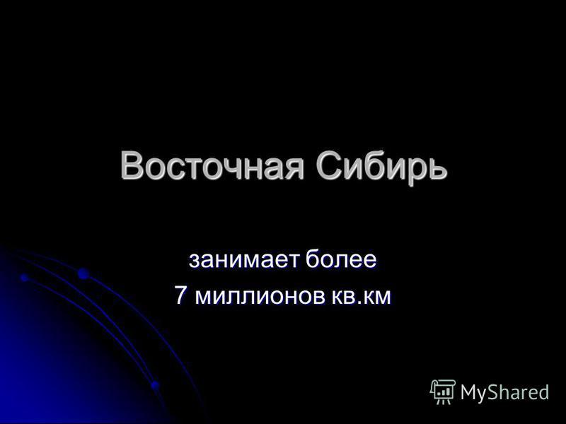 Восточная Сибирь занимает более 7 миллионов кв.км