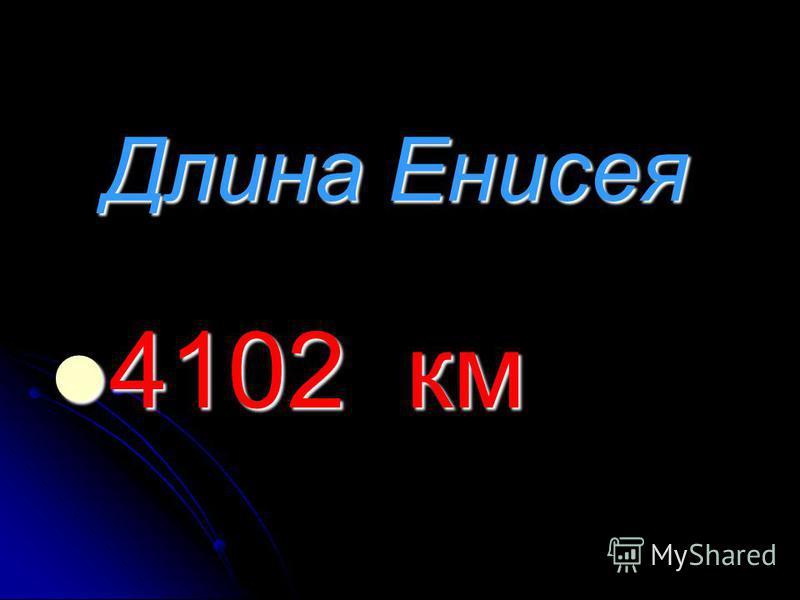 Длина Енисея 4102 км 4102 км