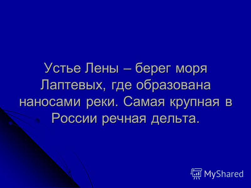 Устье Лены – берег моря Лаптевых, где образована наносами реки. Самая крупная в России речная дельта.