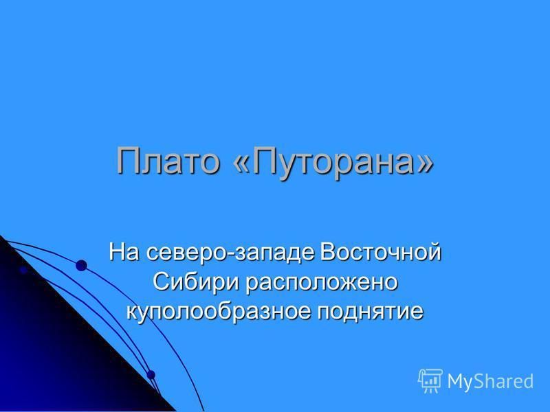 Плато «Путорана» На северо-западе Восточной Сибири расположено куполообразное поднятие